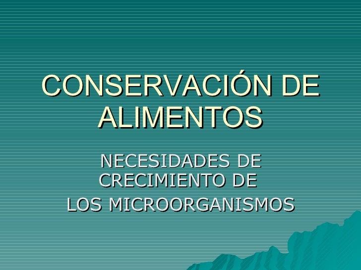 CONSERVACIÓN DE ALIMENTOS NECESIDADES DE CRECIMIENTO DE  LOS MICROORGANISMOS