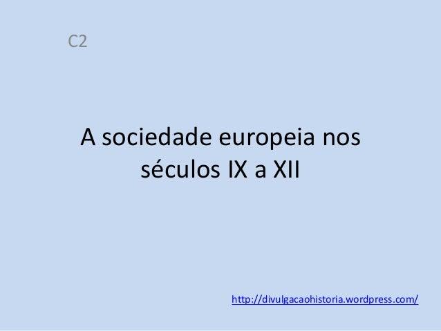 C2  A sociedade europeia nos séculos IX a XII  http://divulgacaohistoria.wordpress.com/