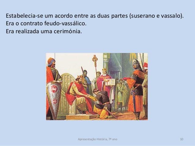 Estabelecia-se um acordo entre as duas partes (suserano e vassalo). Era o contrato feudo-vassálico. Era realizada uma ceri...