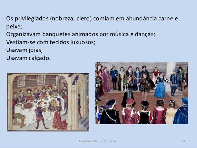 Os privilegiados (nobreza, clero) comiam em abundância carne e peixe; Organizavam banquetes animados por música e danças; ...