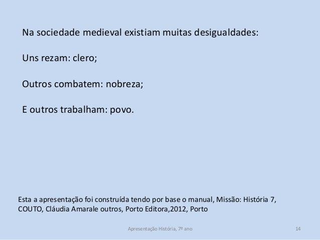 Na sociedade medieval existiam muitas desigualdades: Uns rezam: clero;  Outros combatem: nobreza; E outros trabalham: povo...