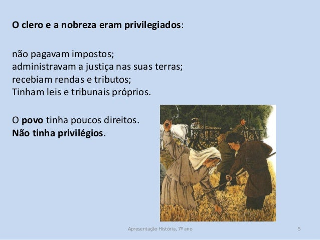 O clero e a nobreza eram privilegiados: não pagavam impostos; administravam a justiça nas suas terras; recebiam rendas e t...