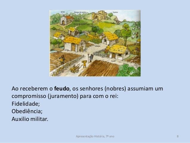 Ao receberem o feudo, os senhores (nobres) assumiam um compromisso (juramento) para com o rei: Fidelidade; Obediência; Aux...