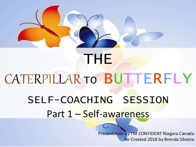 THE CATERPILLAR TO BUTTERFLY SELF-COACHING SESSION Part 1 – Self-awareness Presentation by I M CONFIDENT Niagara Canada Re...