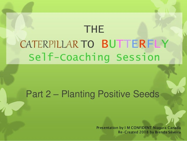 THE CATERPILLAR TO BUTTERFLY Self-Coaching Session Part 2 – Planting Positive Seeds Presentation by I M CONFIDENT Niagara ...