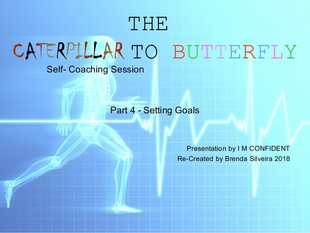 THE CATERPILLAR TO BUTTERFLY Self- Coaching Session Part 4 - Setting Goals Presentation by I M CONFIDENT Re-Created by Bre...