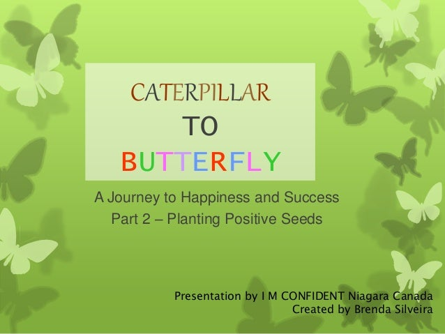CATERPILLAR  TO  BUTTERFLY  A Journey to Happiness and Success  Part 2 – Planting Positive Seeds  Presentation by I M CONF...