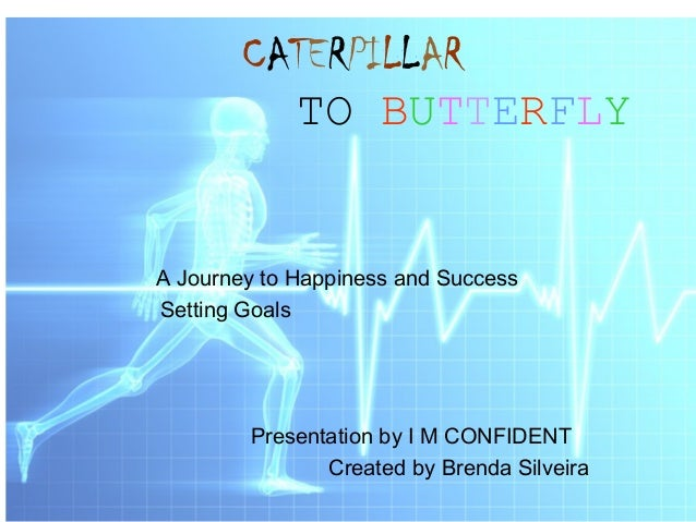 CATERPILLAR  TO BUTTERFLY  A Journey to Happiness and Success  Setting Goals  Presentation by I M CONFIDENT  Created by Br...