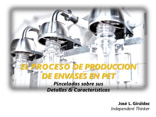 EL PROCESO DE PRODUCCION DE ENVASES EN PET Pinceladas sobre sus Detalles & Características José L. Giráldez Independent Th...
