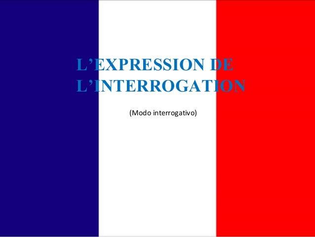L'EXPRESSION DE  L'INTERROGATION  (Modo interrogativo)