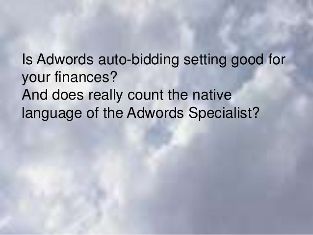 Is Adwords auto-bidding setting good for your finances? And does really count the native language of the Adwords Specialis...
