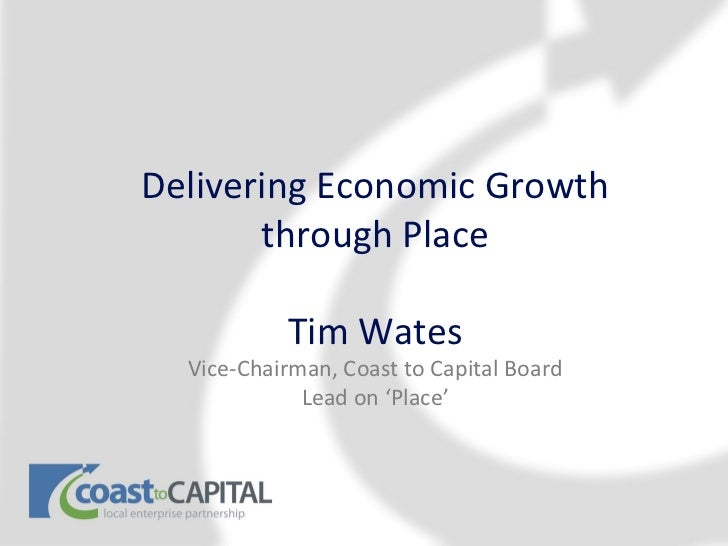 Delivering Economic Growth       through Place           Tim Wates  Vice-Chairman, Coast to Capital Board             Lead...