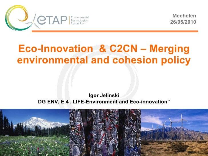 "Eco-Innovation  & C2CN – Merging environmental and cohesion policy Mechelen 26 / 05 /20 10 Igor Jelinski DG ENV , E.4  ""LI..."