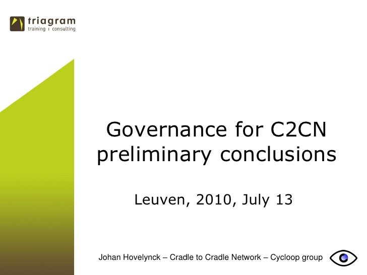Governance for C2CN preliminary conclusions           Leuven, 2010, July 13   Johan Hovelynck – Cradle to Cradle Network –...