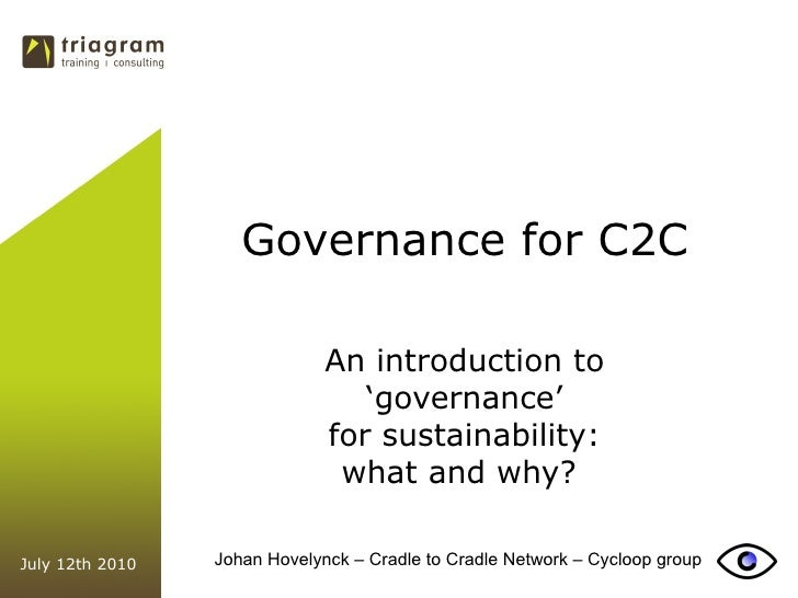 Governance for C2C An introduction to ' governance' for sustainability:  what and why?  July 12th 2010 Johan Hovelynck – C...