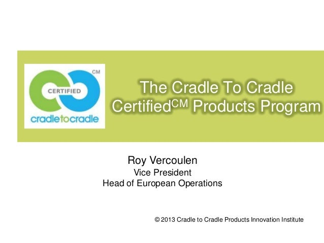 The Cradle To Cradle CertifiedCM Products Program  Roy Vercoulen Vice President Head of European Operations  © 2013 Cradle...