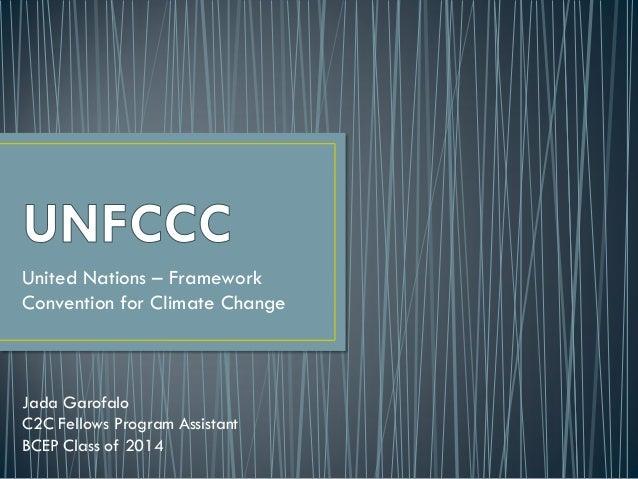 United Nations – FrameworkConvention for Climate ChangeJada GarofaloC2C Fellows Program AssistantBCEP Class of 2014