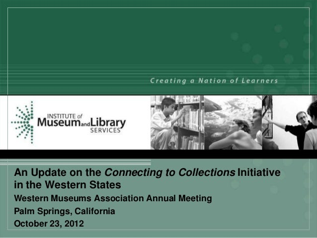 An Update on the Connecting to Collections Initiativein the Western StatesWestern Museums Association Annual MeetingPalm S...