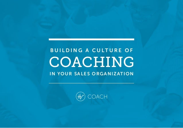 1 B U I L D I N G A C U LT U R E O F COACHING IN YOUR SALES ORGANIZATION