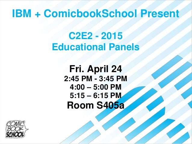 IBM + ComicbookSchool Present C2E2 - 2015 Educational Panels Fri. April 24 2:45 PM - 3:45 PM 4:00 – 5:00 PM 5:15 – 6:15 PM...