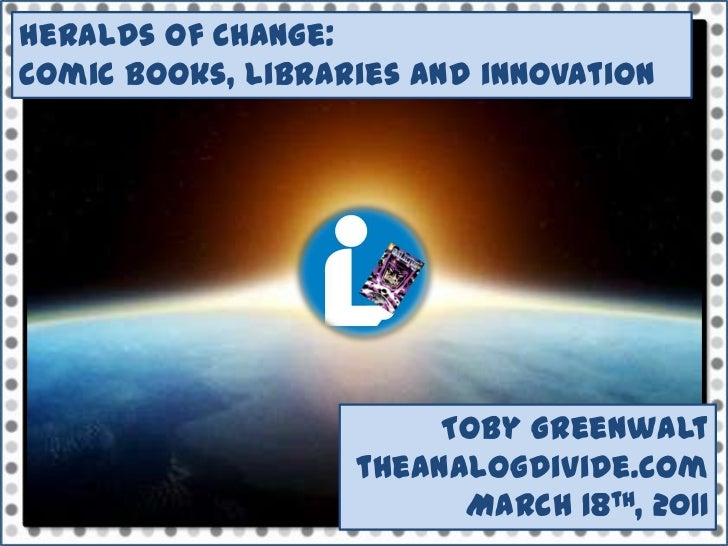 Heralds of Change: <br />Comic books, libraries and innovation<br />Toby Greenwalt theanalogdivide.com<br />March 18th, 20...