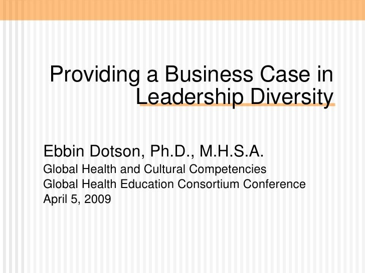Providing a Business Case in Leadership Diversity Ebbin Dotson, Ph.D., M.H.S.A.  Global Health and Cultural Competencies G...