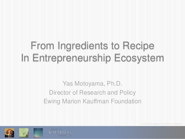 © 2013 Ewing Marion Kauffman Foundation From Ingredients to Recipe In Entrepreneurship Ecosystem Yas Motoyama, Ph.D. Direc...