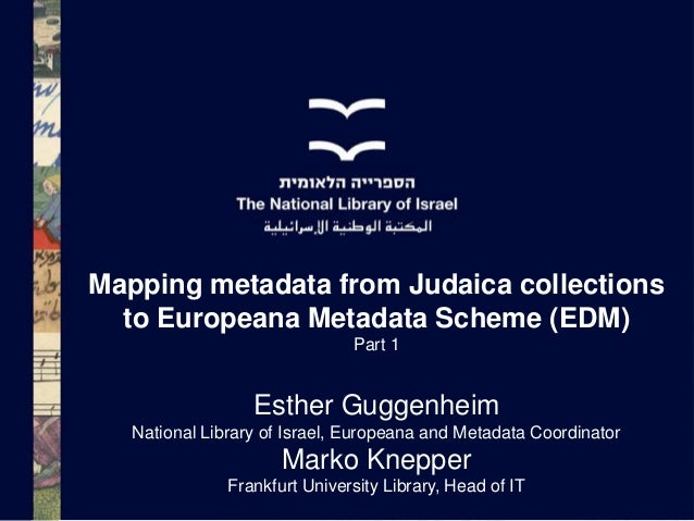 Mapping metadata from Judaica collections to Europeana Metadata Scheme (EDM) Part 1  Esther Guggenheim National Library of...