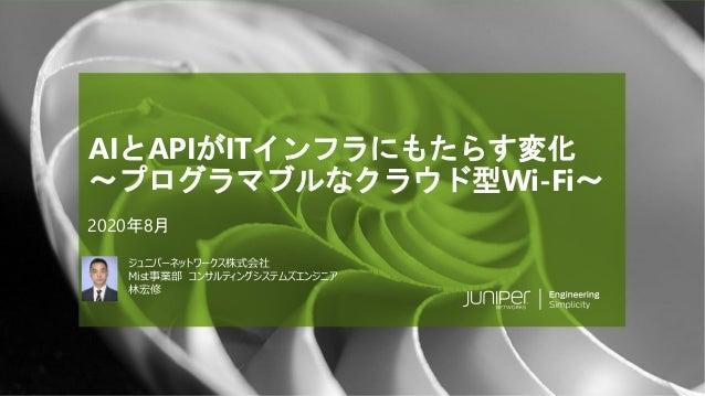 © 2020 Juniper Networks Juniper Public 1Juniper Public ジュニパーネットワークス株式会社 Mist事業部 コンサルティングシステムズエンジニア 林宏修 AIとAPIがITインフラにもたらす変...