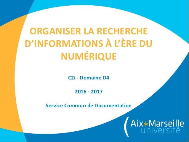 ORGANISER LA RECHERCHE D'INFORMATIONS À L'ÈRE DU NUMÉRIQUE C2i - Domaine D4 2016 - 2017 Service Commun de Documentation