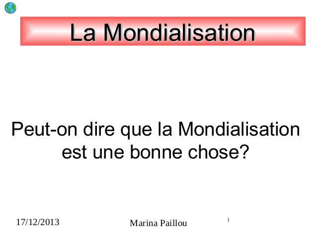 La Mondialisation  Peut-on dire que la Mondialisation est une bonne chose?  17/12/2013  Marina Paillou  1