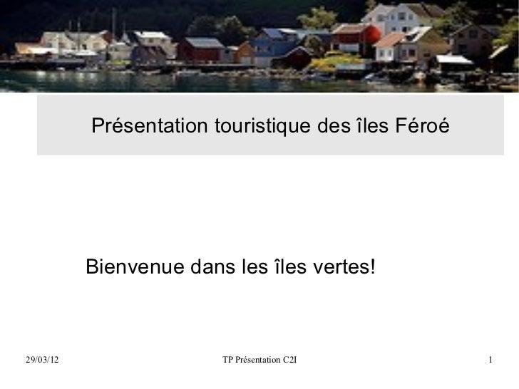 Présentation touristique des îles Féroé           Bienvenue dans les îles vertes!29/03/12                 TP Présentation ...