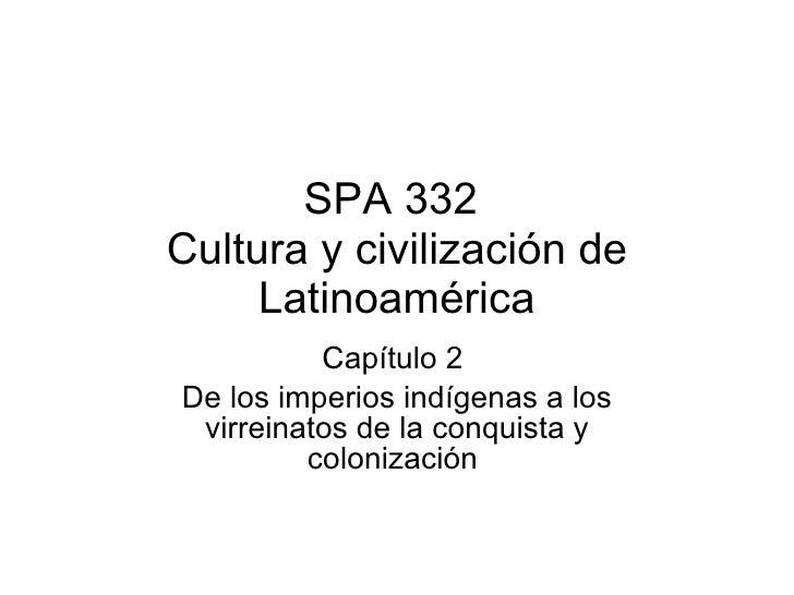 SPA 332  Cultura y civilización de Latinoamérica Capítulo 2  De los imperios indígenas a los virreinatos de la conquista y...