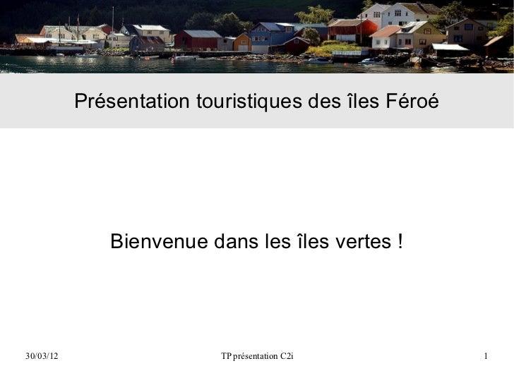 Présentation touristiques des îles Féroé              Bienvenue dans les îles vertes !30/03/12                   TP présen...