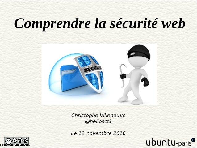 Ubuntu paris 1610 - Comprendre la sécurité web Christophe Villeneuve @hellosct1 Le 12 novembre 2016