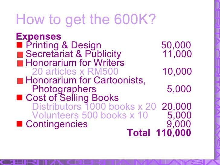 How to get the 600K? <ul><li>Expenses </li></ul><ul><li>Printing & Design  50,000 </li></ul><ul><li>Secretariat & Publicit...