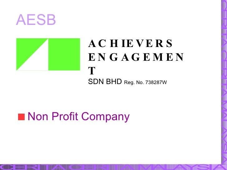AESB <ul><li>Non Profit Company </li></ul>ACHIEVERS ENGAGEMENT SDN BHD   Reg. No. 738287W