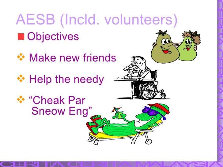 <ul><li>Objectives  </li></ul><ul><li>Make new friends </li></ul><ul><li>Help the needy </li></ul>AESB (Incld. volunteers)...