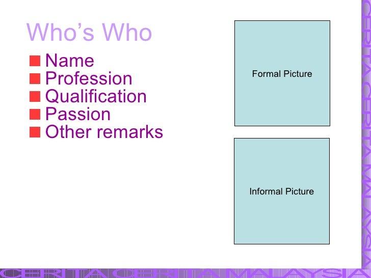 Who's Who <ul><li>Name </li></ul><ul><li>Profession </li></ul><ul><li>Qualification </li></ul><ul><li>Passion </li></ul><u...