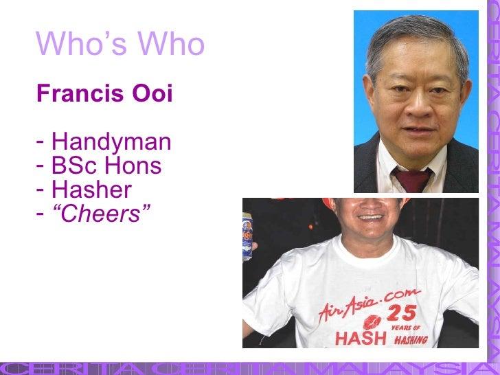 Who's Who <ul><li>Francis Ooi </li></ul><ul><li>Handyman </li></ul><ul><li>BSc Hons </li></ul><ul><li>Hasher </li></ul><ul...