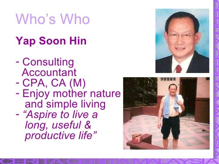Who's Who <ul><li>Yap Soon Hin </li></ul><ul><li>Consulting </li></ul><ul><li>Accountant </li></ul><ul><li>CPA, CA (M) </l...