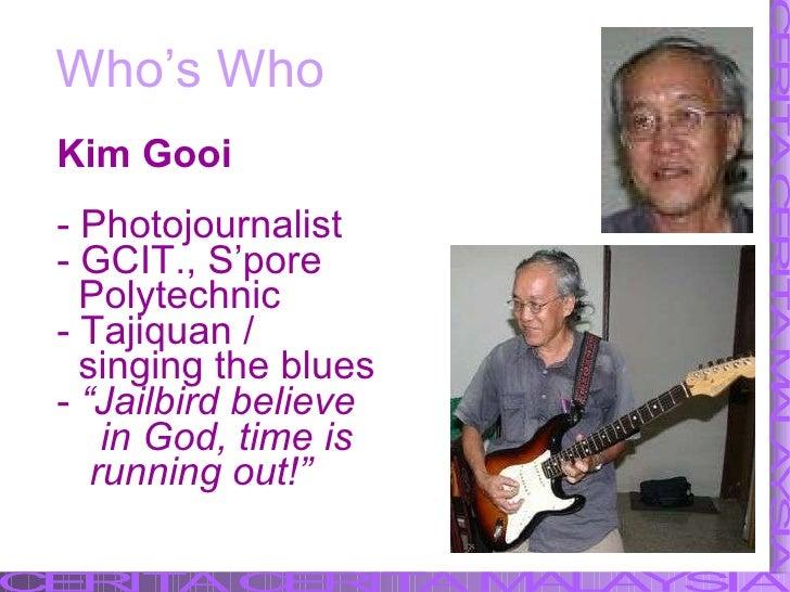 Who's Who <ul><li>Kim Gooi </li></ul><ul><li>Photojournalist </li></ul><ul><li>GCIT., S'pore </li></ul><ul><li>Polytechnic...