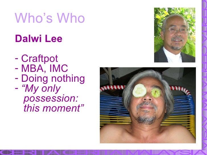 Who's Who <ul><li>Dalwi Lee </li></ul><ul><li>Craftpot </li></ul><ul><li>MBA, IMC </li></ul><ul><li>Doing nothing </li></u...