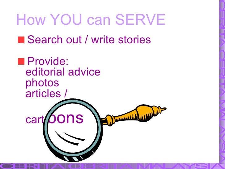 How YOU can SERVE <ul><li>Search out / write stories </li></ul><ul><li>Provide: </li></ul><ul><li>editorial advice </li></...