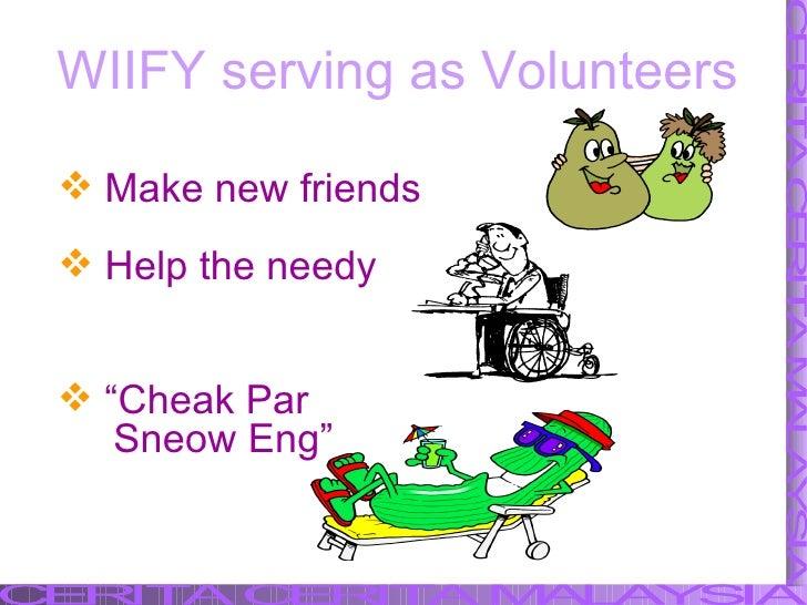 """<ul><li>Make new friends </li></ul><ul><li>Help the needy </li></ul>WIIFY serving as Volunteers <ul><li>"""" Cheak Par  </li>..."""