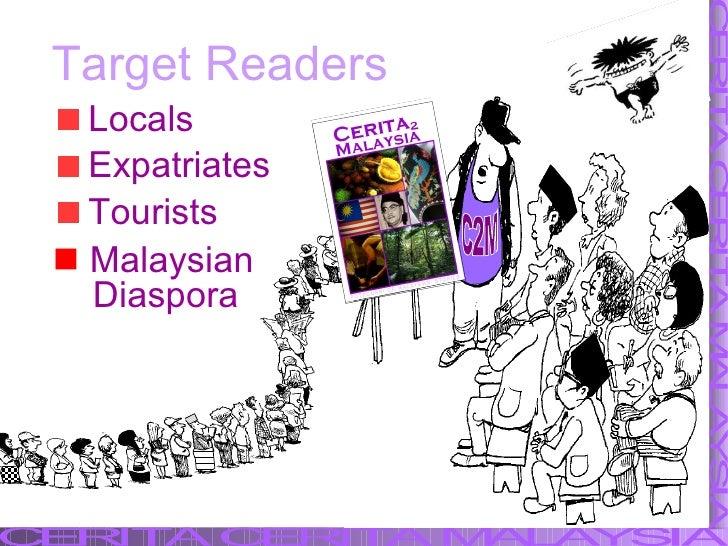 Target Readers <ul><li>Locals  </li></ul><ul><li>Expatriates </li></ul><ul><li>Tourists </li></ul>   Malaysian  Diaspora ...