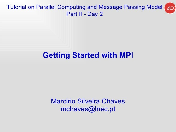 Getting Started with MPI Marcirio Silveira Chaves [email_address] Tutorial on Parallel Computing and  Message Passing Mode...