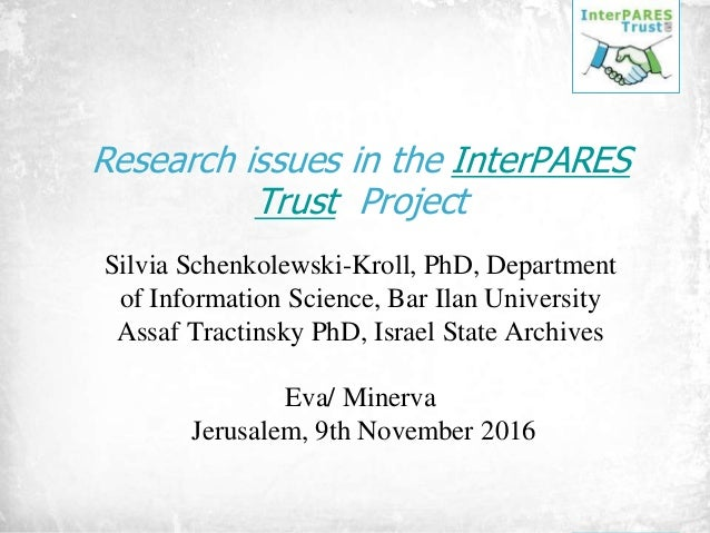 Research issues in the InterPARES Trust Project Silvia Schenkolewski-Kroll, PhD, Department of Information Science, Bar Il...