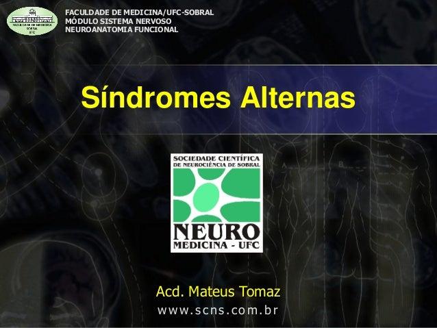 Síndromes Alternas  FACULDADE DE MEDICINA/UFC-SOBRAL  MÓDULO SISTEMA NERVOSO  NEUROANATOMIA FUNCIONAL  Acd. Mateus Tomaz  ...