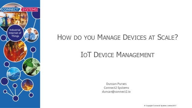 ©  Copyright  Connect2  Systems  Limited  2017 HOW DO YOU MANAGE DEVICES AT SCALE? IOT  DEVICE MANAGEMENT Duncan Purves Co...